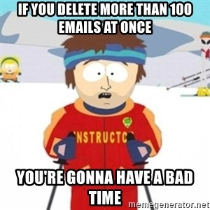 Bad time ski instructor 1 - If you delete more than 100 emails at once You're gonna have a bad time