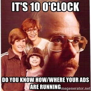 Vengeance Dad - IT'S 10 O'CLOCK  DO YOU KNOW HOW/WHERE YOUR ADS ARE RUNNING