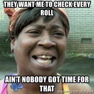 Ain't nobody got time fo dat so - they want me to check every roll ain't nobody got time for that