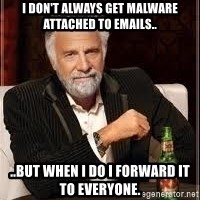 I don't always guy meme - I don't always get malware attached to emails.. ..but when I do I forward it to everyone.