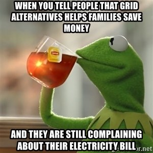 Kermit The Frog Drinking Tea - When you tell people that Grid Alternatives helps families save money  and they are still complaining about their electricity bill
