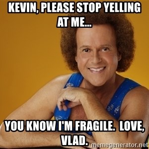 Gay Richard Simmons - Kevin, please stop yelling at me... You know I'm fragile.  Love, Vlad.