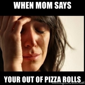 First World Problems - When mom says your out of pizza rolls