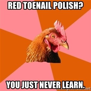 Anti Joke Chicken - Red toenail polish? You just never learn.