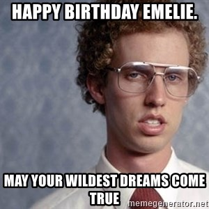 Napoleon Dynamite - HAPPY BIRTHDAY EMELIE. MAY YOUR WILDEST DREAMS COME TRUE