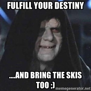 emperorrr - fulfill your destiny ....and bring the skis too ;)