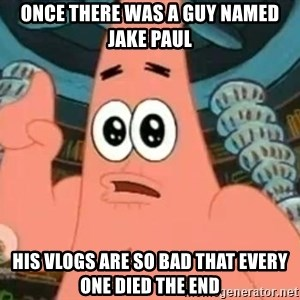 Patrick Says - once there was a guy named jake paul his vlogs are so bad that every one died the end