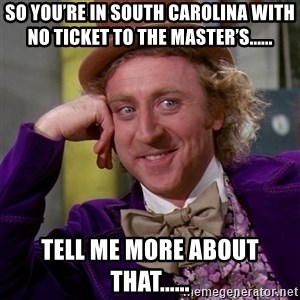 Willy Wonka - So you're in South Carolina with no ticket to the Master's...... Tell me more about that......