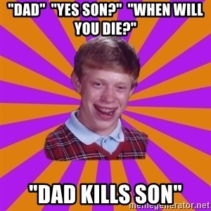 "Unlucky Brian Strikes Again - ""Dad""  ""Yes son?""  ""When will you die?"" ""Dad kills son"""