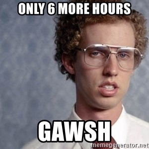 Napoleon Dynamite - only 6 more hours GAWSH