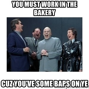 Dr. Evil Laughing - You must work in the bakery Cuz you've some baps on ye