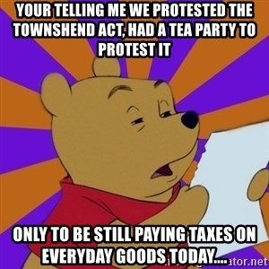 Skeptical Pooh - Your telling me we protested the Townshend Act, had a tea party to protest it  only to be still paying taxes on everyday goods today....