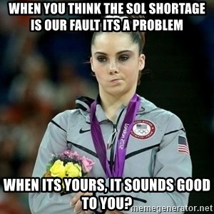 McKayla Maroney Not Impressed - when you think the Sol shortage is our fault its a problem when its yours, it sounds good to you?