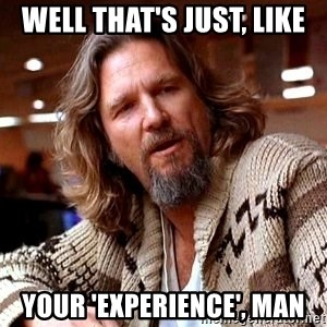 Big Lebowski - Well that's just, like Your 'experience', man