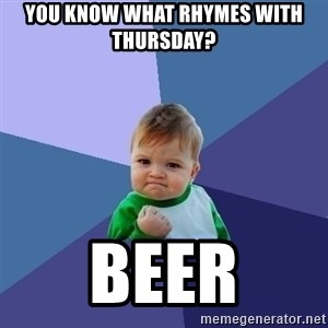 Success Kid - You know what rhymes with Thursday? Beer