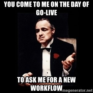 The Godfather - You come to me on the day of Go-Live To Ask me for a new workflow