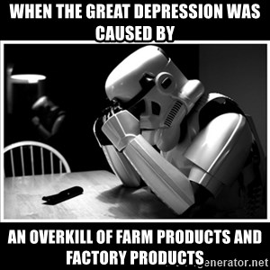 sad stormtrooper - When the Great Depression was caused by  An overkill of farm products and factory products
