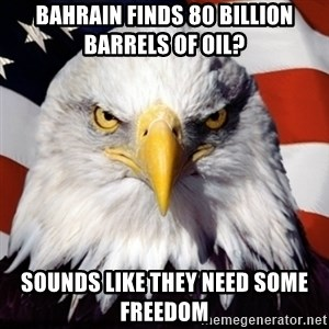 Freedom Eagle  - Bahrain finds 80 billion barrels of oil? Sounds like they need some freedom