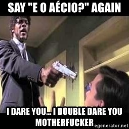 "Say what again - say ""e o Aécio?"" again I dare you... I double dare you MotherFucker"