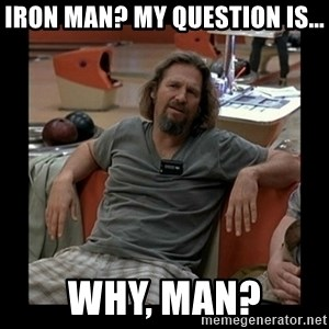 The Dude - Iron Man? My question is... Why, man?
