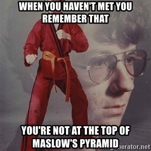 PTSD Karate Kyle - When you haven't met you remember that you're not at the top of maslow's pyramid