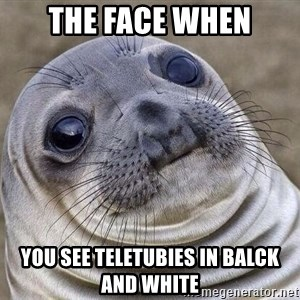 Awkward Seal - The face when you see teletubies in balck and white