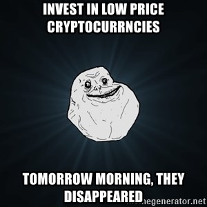 Forever Alone - Invest in low price cryptocurrncies Tomorrow morning, they disappeared