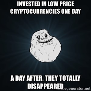 Forever Alone - Invested in low price cryptocurrencies one day A day after, they totally disappeared