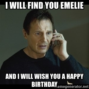 I will Find You Meme - I WILL FIND YOU EMELIE AND I WILL WISH YOU A HAPPY BIRTHDAY