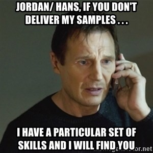 taken meme - Jordan/ Hans, If you don't deliver my samples . . . I have a particular set of skills and I will find you