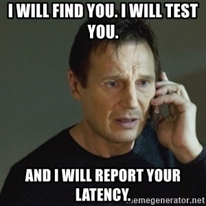 taken meme - I will find you. i will test you. and i will report your latency.