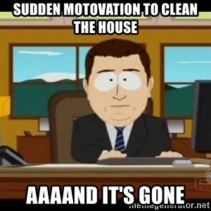 south park aand it's gone - sudden motovation to clean the house AAAAND IT'S GONE