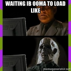 ill just wait here - waiting ib ooma to load like