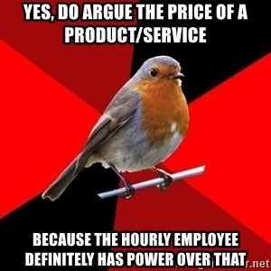 Retail Robin - Yes, do argue the price of a product/service Because the hourly employee definitely has power over that