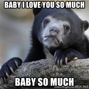 Confession Bear - Baby I love you so much Baby so much
