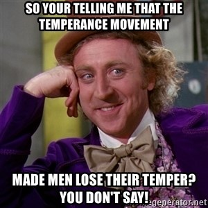 Willy Wonka - So your telling me that the temperance movement  Made men lose their temper? You don't say!