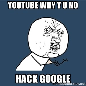 Y U No - youtube why y u no  hack google