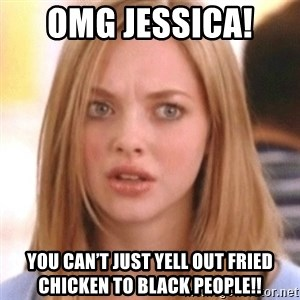 OMG KAREN - OMG Jessica!  You can't just yell out fried Chicken to black people!!