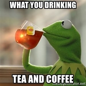 Kermit The Frog Drinking Tea - What you drinking tea and coffee