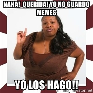 Sassy Black Woman - NAHA!  Querida! Yo no guardo memes yo los hago!!