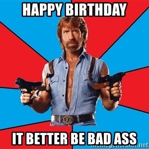 Chuck Norris  - happy birthday it better be bad ass