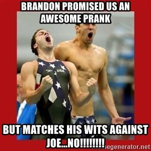 Ecstatic Michael Phelps - Brandon promised us an awesome prank But matches his wits against joe...NO!!!!!!!!