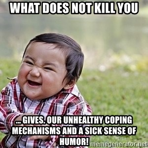 Evil smile child - What does not kill you ... gives. Our unhealthy coping mechanisms and a sick sense of humor!