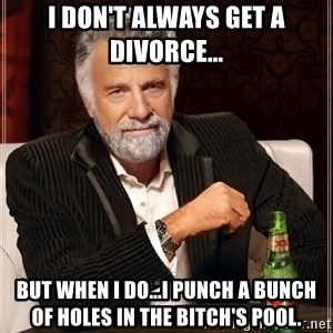 The Most Interesting Man In The World - I don't always get a divorce... But when I do...I punch a bunch of holes in the bitch's pool.