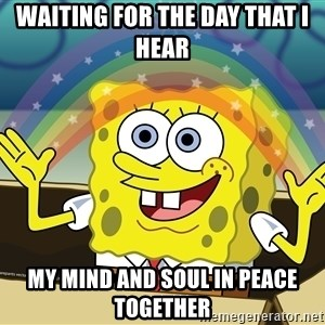 spongebob rainbow - waiting for the day that I hear my mind and soul in peace together