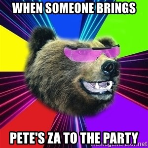 Party Bear - When someone brings  Pete's za to the party