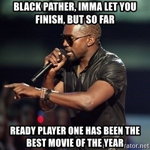 Kanye - Black Pather, Imma let you finish, but so far Ready Player One has been the best movie of the year
