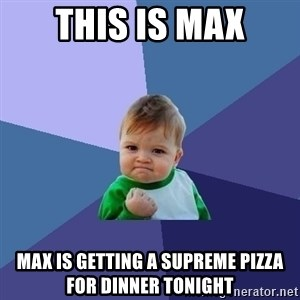Success Kid - this is max max is getting a supreme pizza for dinner tonight