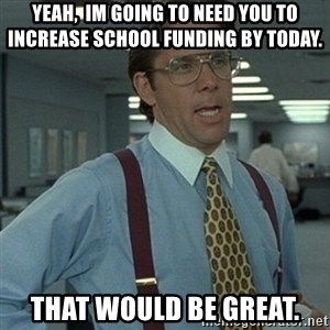 Office Space Boss - Yeah,  Im going to need you to increase school funding by today. That would be great.