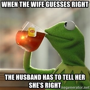 Kermit The Frog Drinking Tea - When the wife guesses right The husband has to tell her she's right